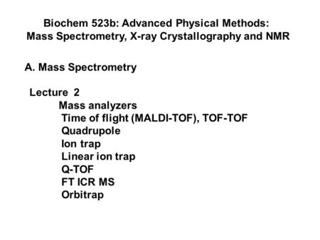 Biochem 523b: Advanced Physical Methods: Mass Spectrometry, X-ray Crystallography and NMR A. Mass Spectrometry Lecture 2 Mass analyzers Time of flight.