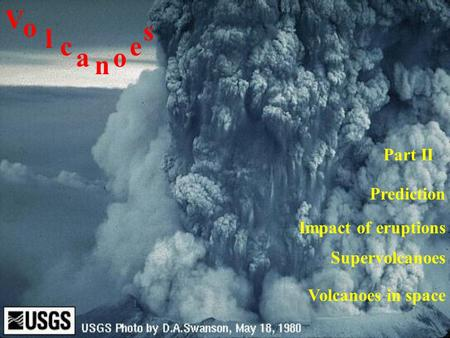 Impact of eruptions V o l c a n o e s Prediction Part II Supervolcanoes Volcanoes in space.