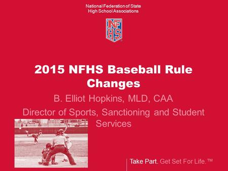 Take Part. Get Set For Life.™ National Federation of State High School Associations 2015 NFHS Baseball Rule Changes B. Elliot Hopkins, MLD, CAA Director.