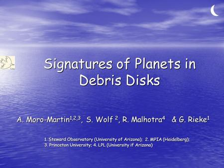 Signatures of Planets in Debris Disks A. Moro-Martin 1,2,3, S. Wolf 2, R. Malhotra 4 & G. Rieke 1 1. Steward Observatory (University of Arizona); 2. MPIA.