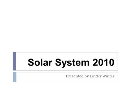 Solar System 2010 Presented by Linder Winter. EVENT DESCRIPTION This event will address:  The Sun  Planets and their satellites  Dwarf planets  Comets.