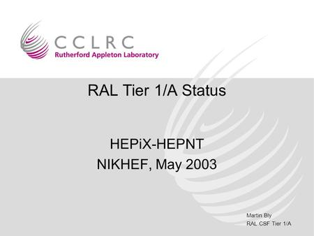 Martin Bly RAL CSF Tier 1/A RAL Tier 1/A Status HEPiX-HEPNT NIKHEF, May 2003.