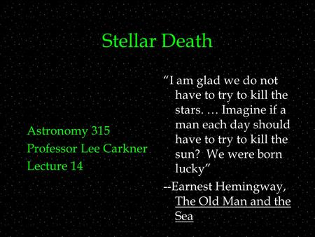 "Stellar Death Astronomy 315 Professor Lee Carkner Lecture 14 ""I am glad we do not have to try to kill the stars. … Imagine if a man each day should have."