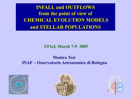 CHEMICAL EVOLUTION MODELS CHEMICAL EVOLUTION MODELS Monica Tosi INAF – Osservatorio Astronomico di Bologna STScI, March 7-9 2005 INFALL and OUTFLOWS from.