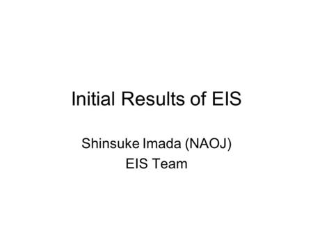 Initial Results of EIS Shinsuke Imada (NAOJ) EIS Team.