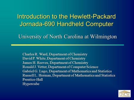 Introduction to the Hewlett-Packard Jornada-690 Handheld Computer University of North Carolina at Wilmington Charles R. Ward, Department of Chemistry David.