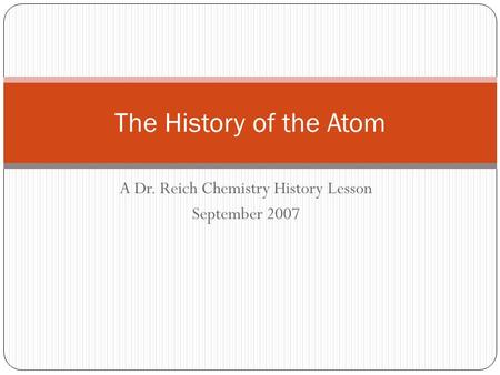 A Dr. Reich Chemistry History Lesson September 2007 The History of the Atom.