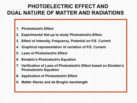 PHOTOELECTRIC EFFECT AND DUAL NATURE OF MATTER AND RADIATIONS 1.Photoelectric Effect 2.Experimental Set-up to study Photoelectric Effect 3.Effect of Intensity,