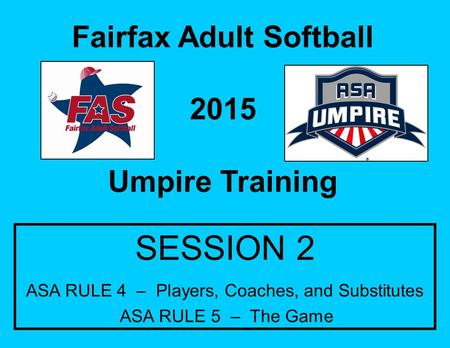 Fairfax Adult Softball 2015 Umpire Training SESSION 2 ASA RULE 4 – Players, Coaches, and Substitutes ASA RULE 5 – The Game.