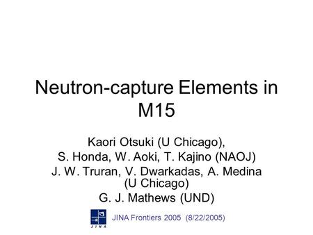Neutron-capture Elements in M15 Kaori Otsuki (U Chicago), S. Honda, W. Aoki, T. Kajino (NAOJ) J. W. Truran, V. Dwarkadas, A. Medina (U Chicago) G. J. Mathews.
