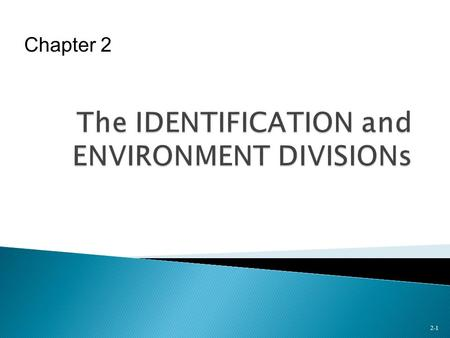 2-1 Chapter 2.  Coding Requirements of IDENTIFICATION DIVISION  Sections of ENVIRONMENT DIVISION  Assigning Files to Devices in ENVIRONMENT DIVISION.