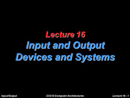 Input/OutputCS510 Computer ArchitecturesLecture 16 - 1 Lecture 16 Input and Output Devices and Systems.