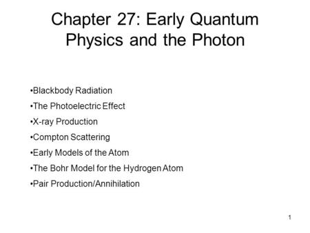 1 Chapter 27: Early Quantum Physics and the Photon Blackbody Radiation The Photoelectric Effect X-ray Production Compton Scattering Early Models of the.