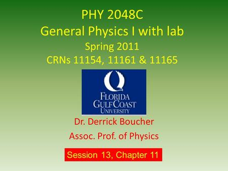PHY 2048C General Physics I with lab Spring 2011 CRNs 11154, 11161 & 11165 Dr. Derrick Boucher Assoc. Prof. of Physics Session 13, Chapter 11.