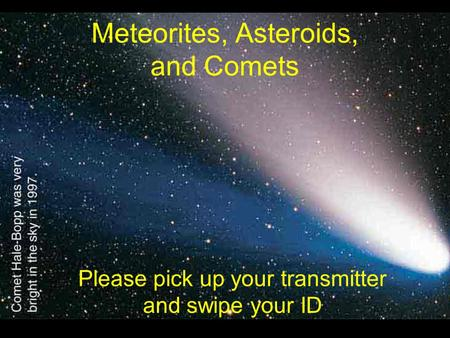Meteorites, Asteroids, and Comets Please pick up your transmitter and swipe your ID.