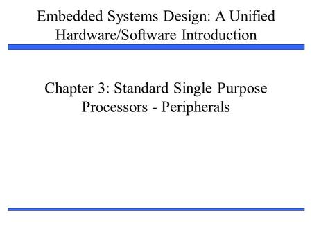 Embedded Systems Design: A Unified Hardware/Software Introduction 1 Chapter 3: Standard Single Purpose Processors - Peripherals.