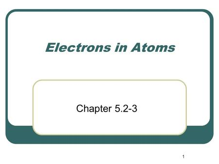 1 Electrons in Atoms Chapter 5.2-3. 2 Particle Nature of Light Max Planck (1858-1947) 1900 German physicist Studied light emitted from objects Found matter.