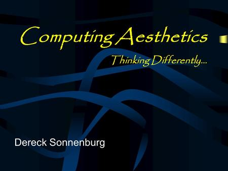 Computing Aesthetics Thinking Differently… Dereck Sonnenburg.