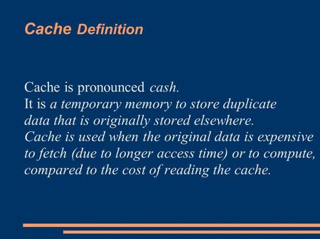 Cache Definition Cache is pronounced cash. It is a temporary memory to store duplicate data that is originally stored elsewhere. Cache is used when the.