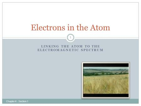 LINKING THE ATOM TO THE ELECTROMAGNETIC SPECTRUM Electrons in the Atom 1 Chapter 4 - Section 1.