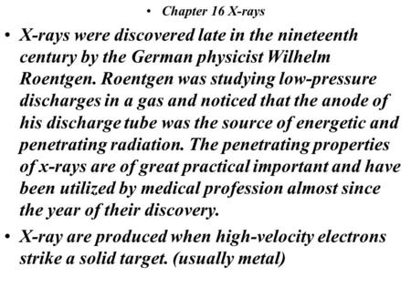 Chapter 16 X-rays X-rays were discovered late in the nineteenth century by the German physicist Wilhelm Roentgen. Roentgen was studying low-pressure discharges.