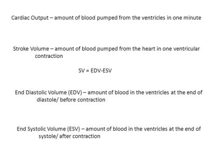 Cardiac Output – amount of blood pumped from the ventricles in one minute Stroke Volume – amount of blood pumped from the heart in one ventricular contraction.