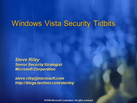 ©2006 Microsoft Corporation. All rights reserved. Windows Vista Security Tidbits Steve Riley Senior Security Strategist Microsoft Corporation