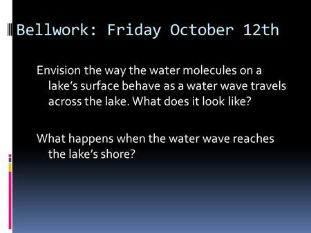 Bellwork: Friday October 12th Envision the way the water molecules on a lake's surface behave as a water wave travels across the lake. What does it look.