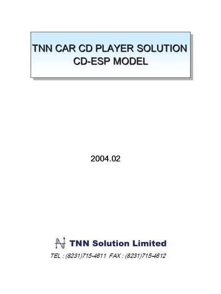 TNN CAR CD PLAYER SOLUTION CD-ESP MODEL TNN CAR CD PLAYER SOLUTION CD-ESP MODEL 2004.02 TEL : (8231)715-4611 FAX : (8231)715-4612.