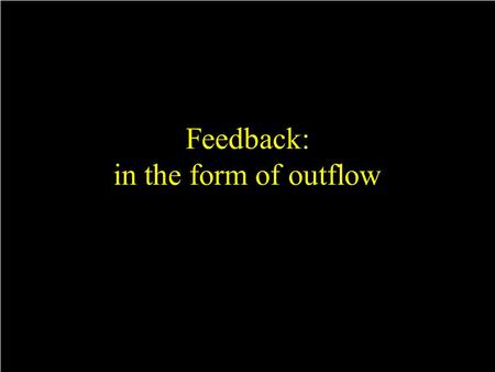 Feedback: in the form of outflow. AGN driven outflow.