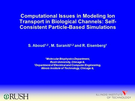 Computational Issues in Modeling Ion Transport in Biological Channels: Self- Consistent Particle-Based Simulations S. Aboud 1,2, M. Saraniti 1,2 and R.