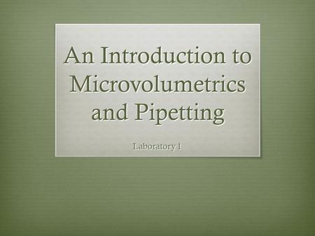 An Introduction to Microvolumetrics and Pipetting Laboratory 1.