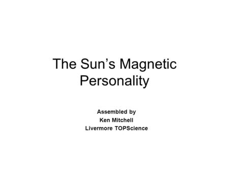 The Sun's Magnetic Personality Assembled by Ken Mitchell Livermore TOPScience.