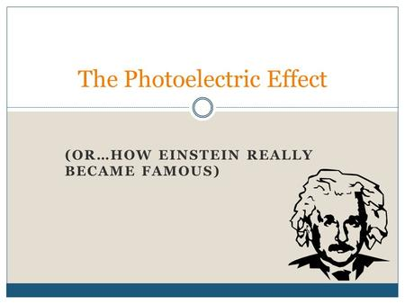 (OR…HOW EINSTEIN REALLY BECAME FAMOUS) The Photoelectric Effect.