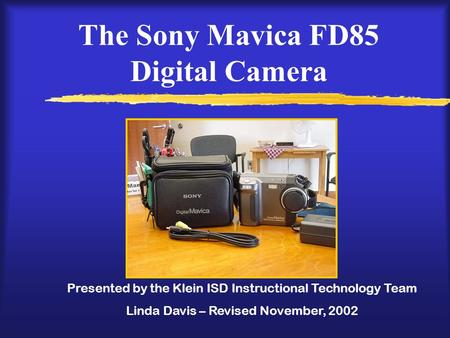 The Sony Mavica FD85 Digital Camera Presented by the Klein ISD Instructional Technology Team Linda Davis – Revised November, 2002.