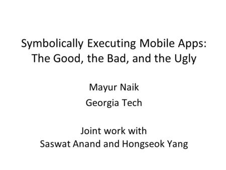 Symbolically Executing Mobile Apps: The Good, the Bad, and the Ugly Mayur Naik Georgia Tech Joint work with Saswat Anand and Hongseok Yang.