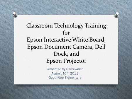 Classroom Technology Training for Epson Interactive White Board, Epson Document Camera, Dell Dock, and Epson Projector Presented by Chris Walsh August.