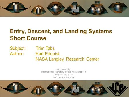 Entry, Descent, and Landing Systems Short Course Subject:Trim Tabs Author:Karl Edquist NASA Langley Research Center sponsored by International Planetary.