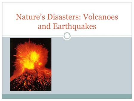 Nature's Disasters: Volcanoes and Earthquakes. Volcanoes A volcano is an opening in a planet's crust, which allows hot magma, ash, rock and gases to.
