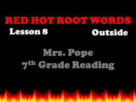 RED HOT ROOT WORDS Lesson 8 Mrs. Pope 7 th Grade Reading Outside.