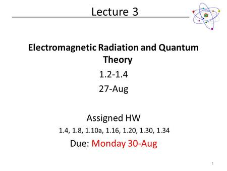 Electromagnetic Radiation and Quantum Theory 1.2-1.4 27-Aug Assigned HW 1.4, 1.8, 1.10a, 1.16, 1.20, 1.30, 1.34 Due: Monday 30-Aug Lecture 3 1.