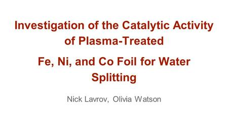 Investigation of the Catalytic Activity of Plasma-Treated Fe, Ni, and Co Foil for Water Splitting Nick Lavrov, Olivia Watson.