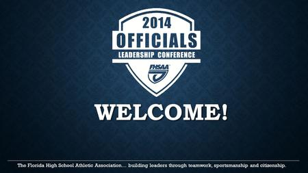 WELCOME! The Florida High School Athletic Association… building leaders through teamwork, sportsmanship and citizenship. _____________________________________________________________________________________________________.