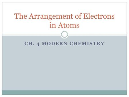 CH. 4 MODERN CHEMISTRY The Arrangement of Electrons in Atoms.