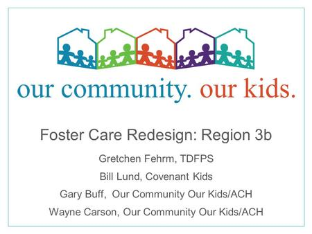 Foster Care Redesign: Region 3b Gretchen Fehrm, TDFPS Bill Lund, Covenant Kids Gary Buff, Our Community Our Kids/ACH Wayne Carson, Our Community Our Kids/ACH.