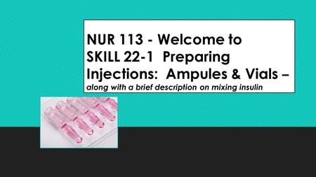 NUR 113 - Welcome to SKILL 22-1 Preparing Injections: Ampules & Vials – along with a brief description on mixing insulin.