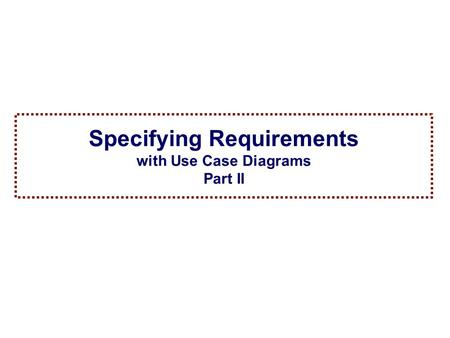 1Spring 2005 Specification and Analysis of Information Systems Specifying Requirements with Use Case Diagrams Part II.