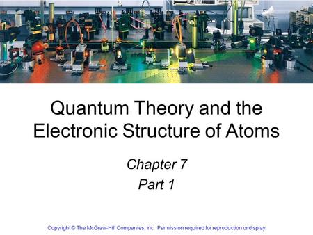 1 Chapter 7 Part 1 Copyright © The McGraw-Hill Companies, Inc. Permission required for reproduction or display. Quantum Theory and the Electronic Structure.