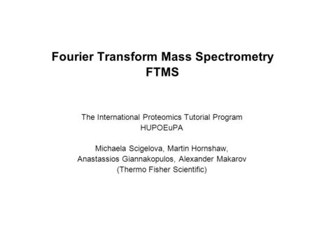 Fourier Transform Mass Spectrometry FTMS The International Proteomics Tutorial Program HUPOEuPA Michaela Scigelova, Martin Hornshaw, Anastassios Giannakopulos,