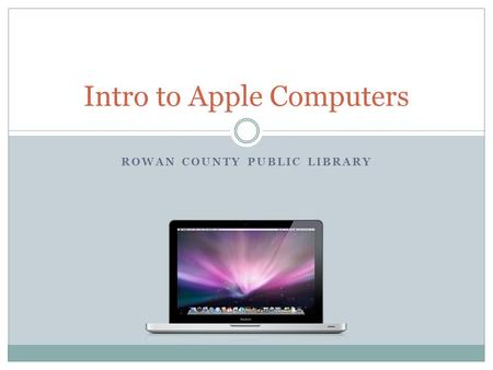 ROWAN COUNTY PUBLIC LIBRARY Intro to Apple Computers.